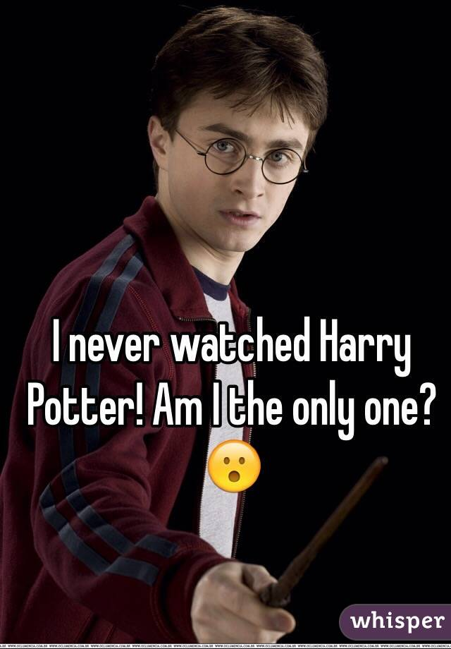 I never watched Harry Potter! Am I the only one? 😮