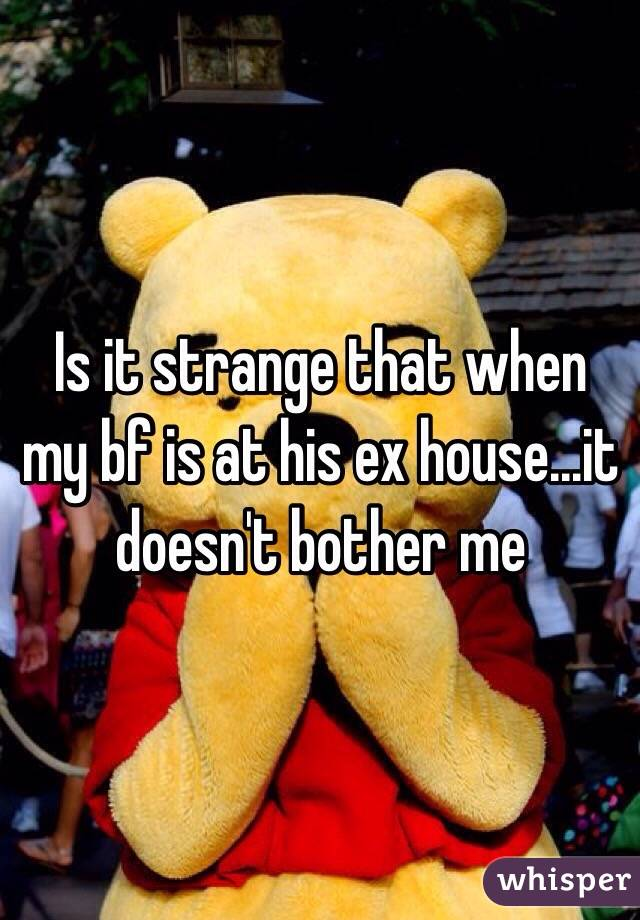 Is it strange that when my bf is at his ex house...it doesn't bother me