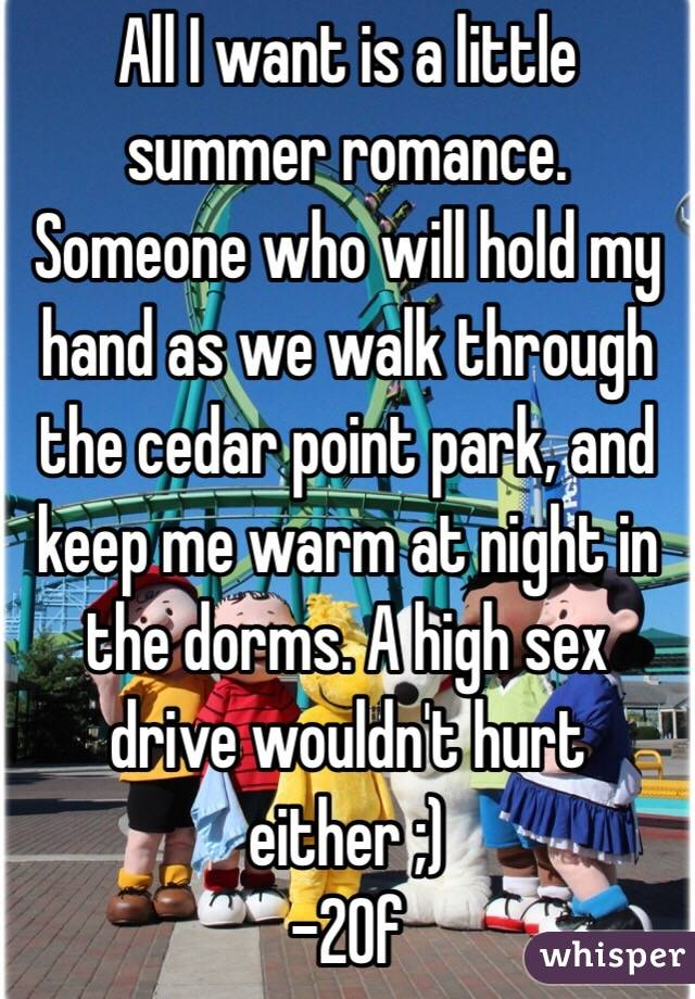All I want is a little summer romance. Someone who will hold my hand as we walk through the cedar point park, and keep me warm at night in the dorms. A high sex drive wouldn't hurt either ;)  -20f
