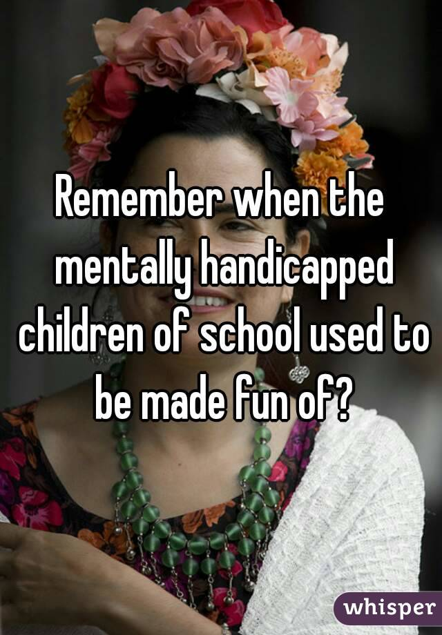Remember when the mentally handicapped children of school used to be made fun of?