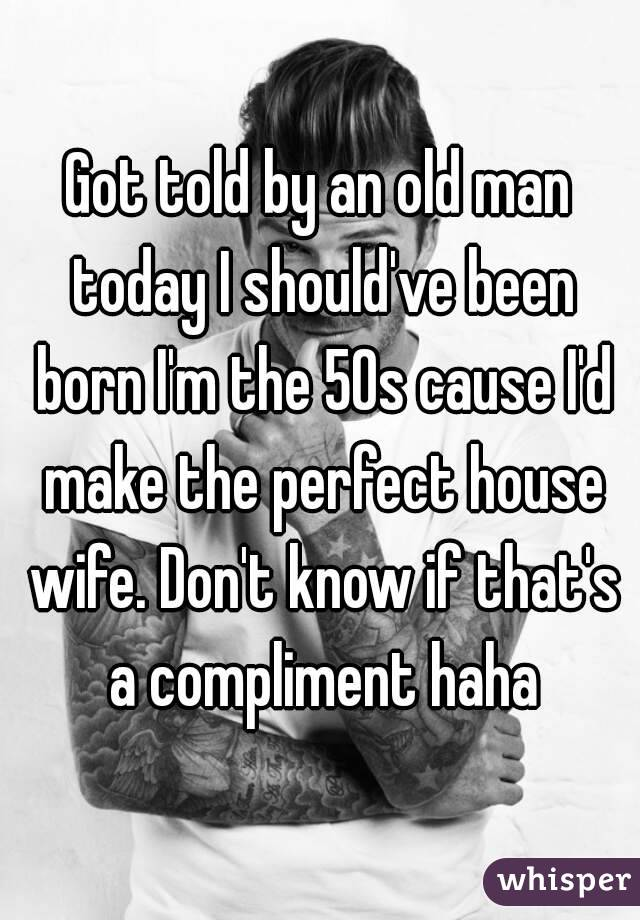 Got told by an old man today I should've been born I'm the 50s cause I'd make the perfect house wife. Don't know if that's a compliment haha