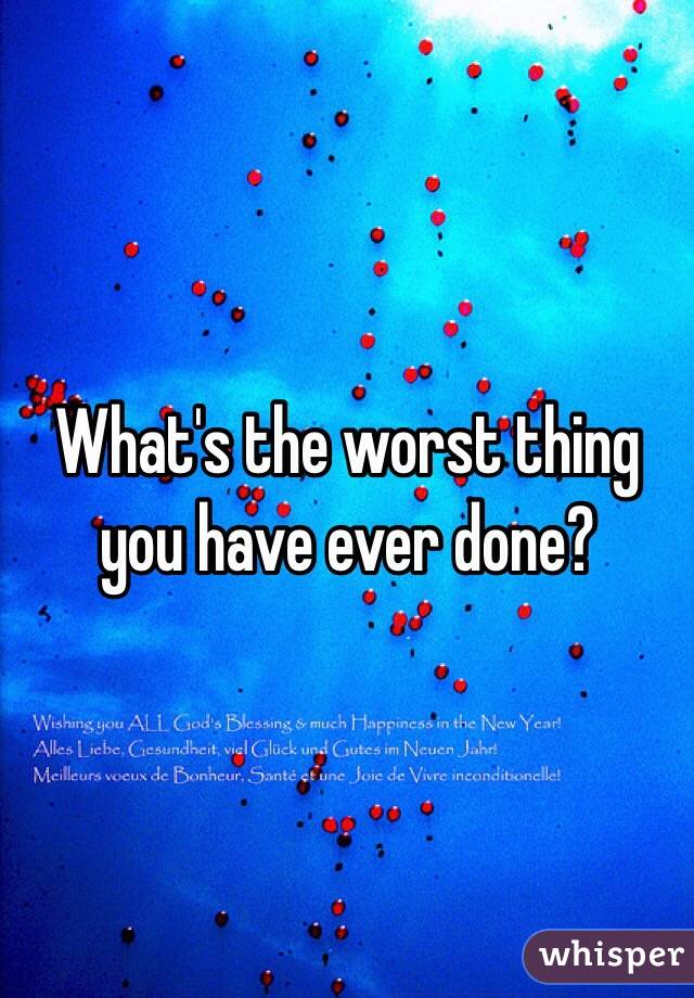 What's the worst thing you have ever done?