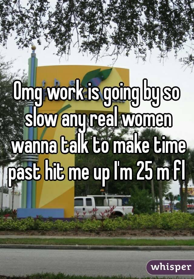 Omg work is going by so slow any real women wanna talk to make time past hit me up I'm 25 m fl