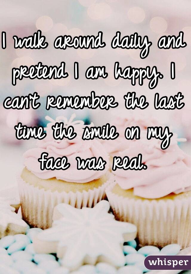 I walk around daily and pretend I am happy. I can't remember the last time the smile on my face was real.