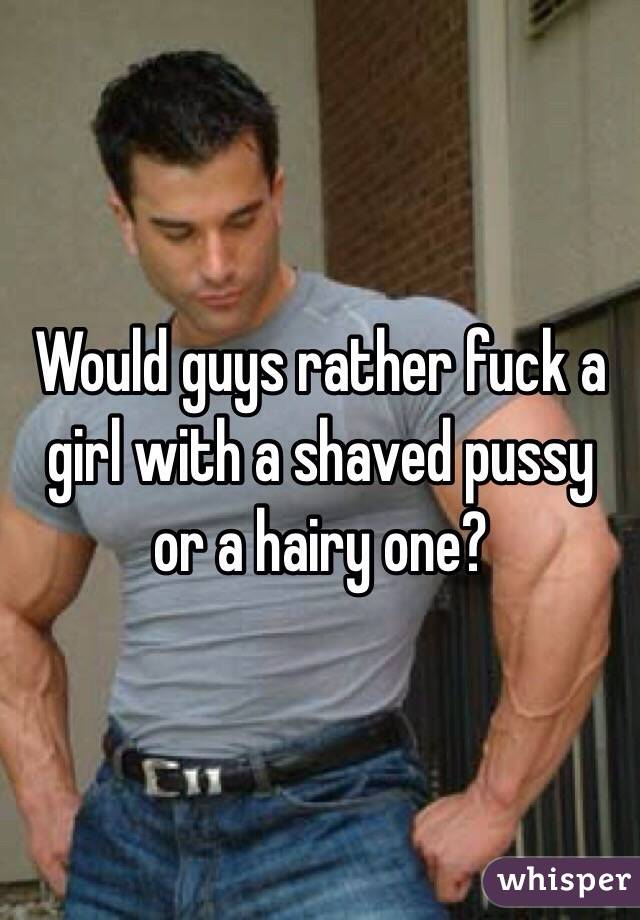 Would guys rather fuck a girl with a shaved pussy or a hairy one?