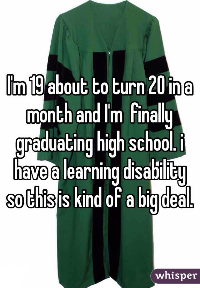 I'm 19 about to turn 20 in a month and I'm  finally graduating high school. i have a learning disability so this is kind of a big deal.