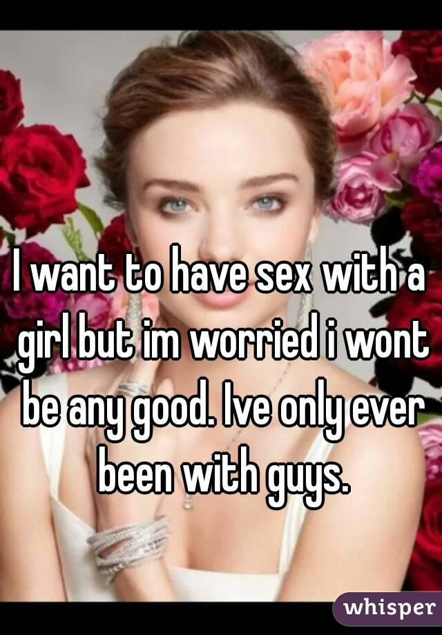 I want to have sex with a girl but im worried i wont be any good. Ive only ever been with guys.