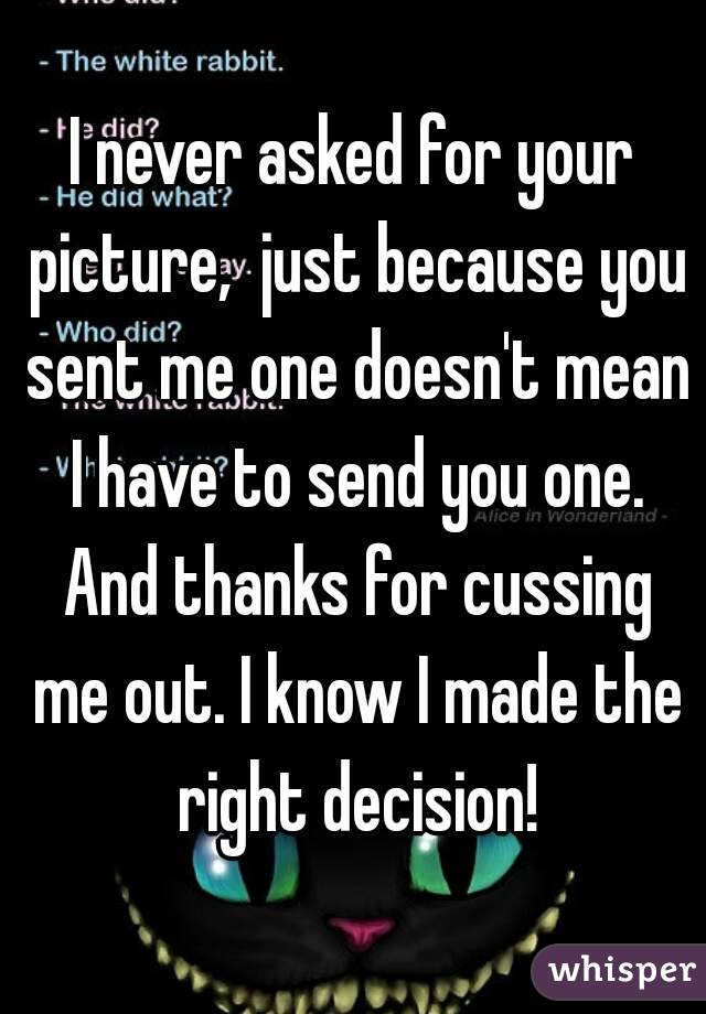 I never asked for your picture,  just because you sent me one doesn't mean I have to send you one. And thanks for cussing me out. I know I made the right decision!