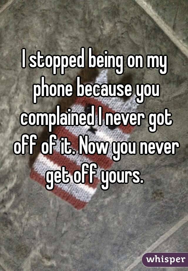 I stopped being on my phone because you complained I never got off of it. Now you never get off yours.