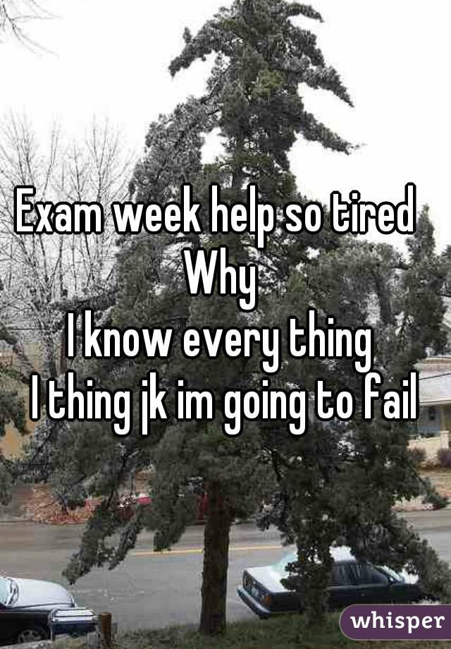 Exam week help so tired   Why  I know every thing  I thing jk im going to fail