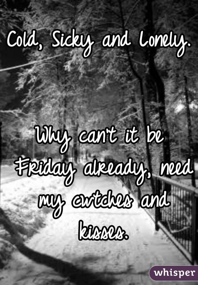Cold, Sicky and Lonely.   Why can't it be Friday already, need my cwtches and kisses.