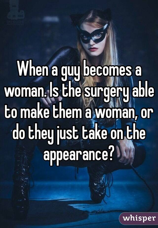 When a guy becomes a woman. Is the surgery able to make them a woman, or do they just take on the appearance?