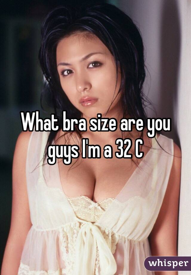 What bra size are you guys I'm a 32 C