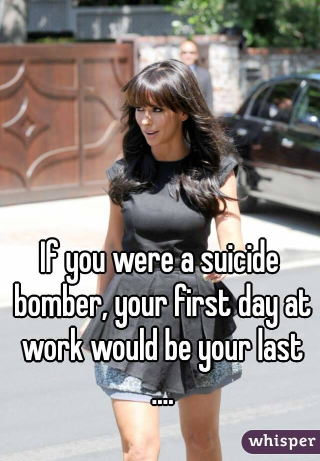 If you were a suicide bomber, your first day at work would be your last ....