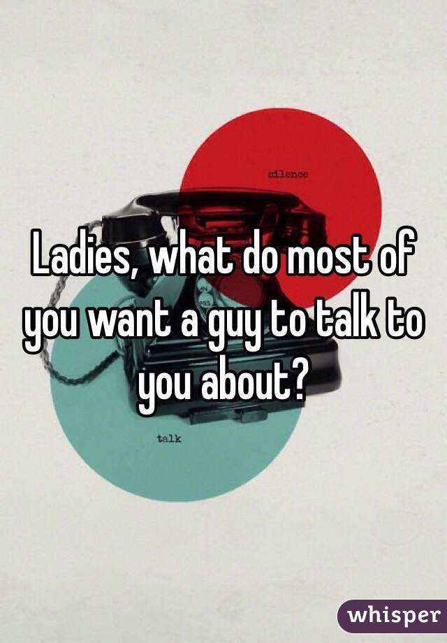 Ladies, what do most of you want a guy to talk to you about?