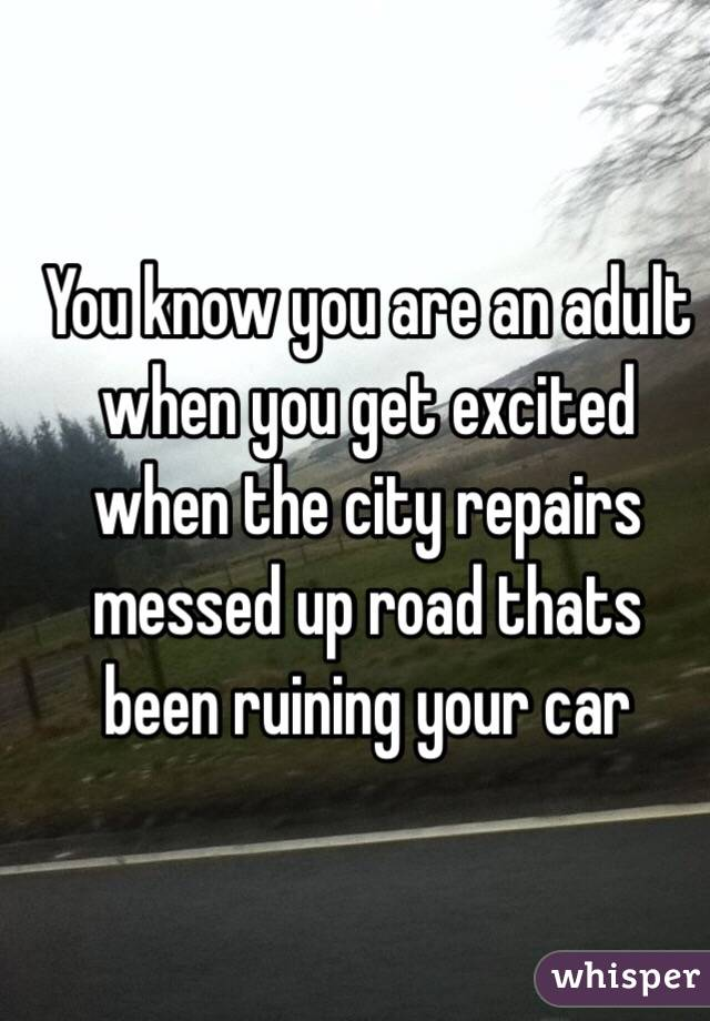 You know you are an adult when you get excited when the city repairs messed up road thats been ruining your car