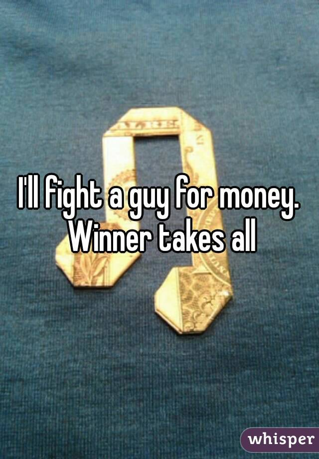I'll fight a guy for money. Winner takes all