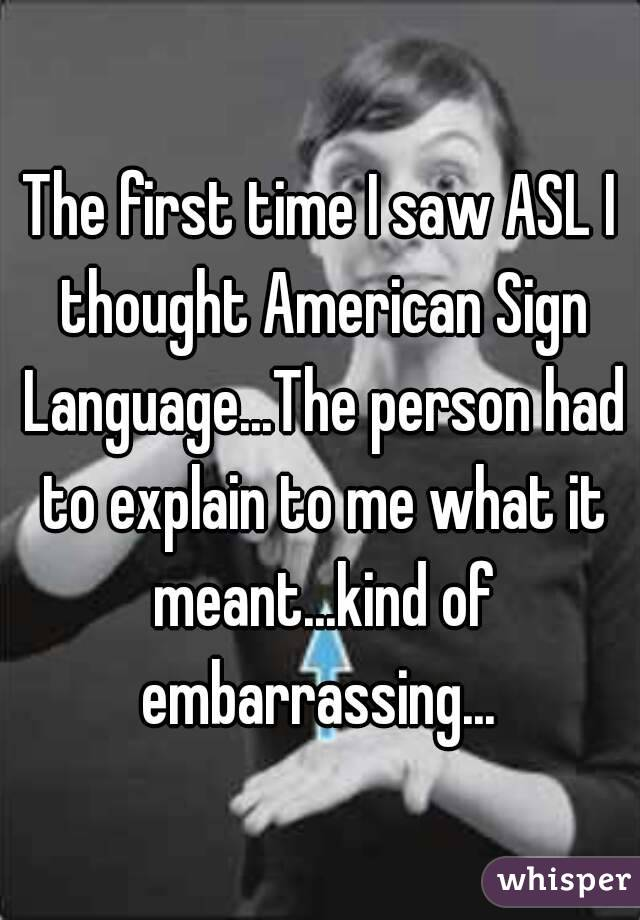 The first time I saw ASL I thought American Sign Language...The person had to explain to me what it meant...kind of embarrassing...