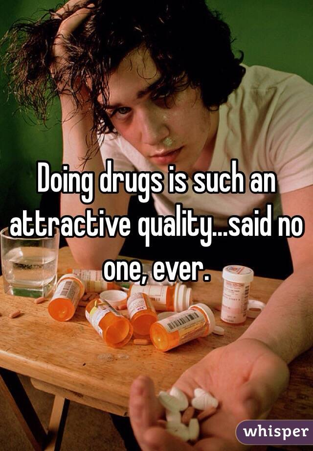 Doing drugs is such an attractive quality...said no one, ever.
