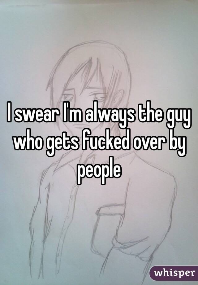 I swear I'm always the guy who gets fucked over by people