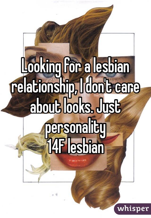Looking for a lesbian relationship, I don't care about looks. Just personality  14F lesbian