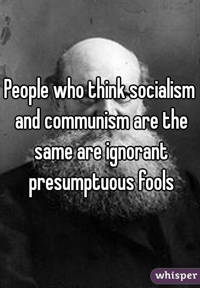 People who think socialism and communism are the same are ignorant presumptuous fools