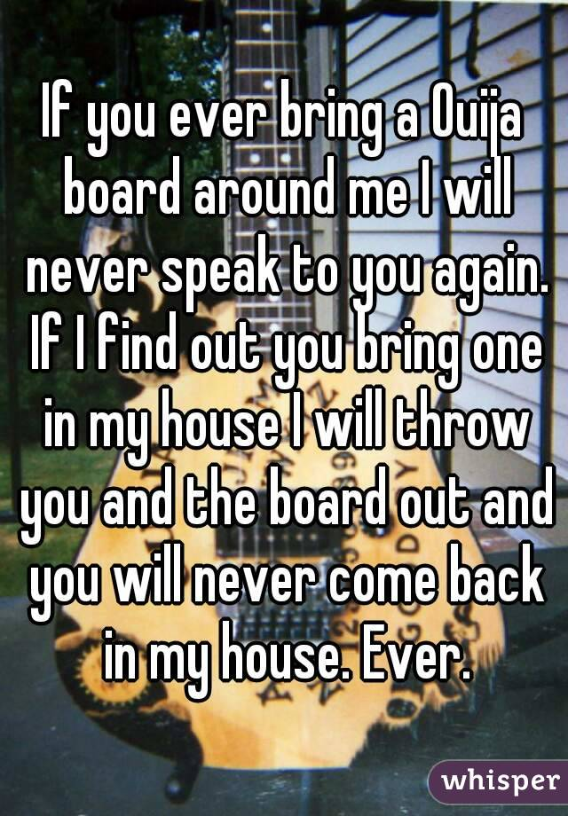 If you ever bring a Ouija board around me I will never speak to you again. If I find out you bring one in my house I will throw you and the board out and you will never come back in my house. Ever.