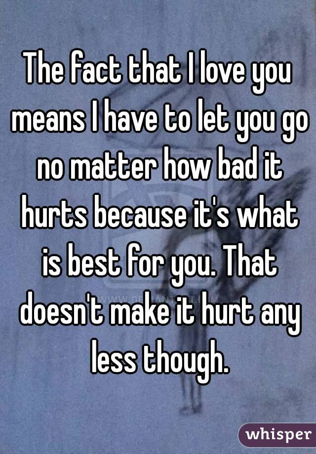 The fact that I love you means I have to let you go no matter how bad it hurts because it's what is best for you. That doesn't make it hurt any less though.