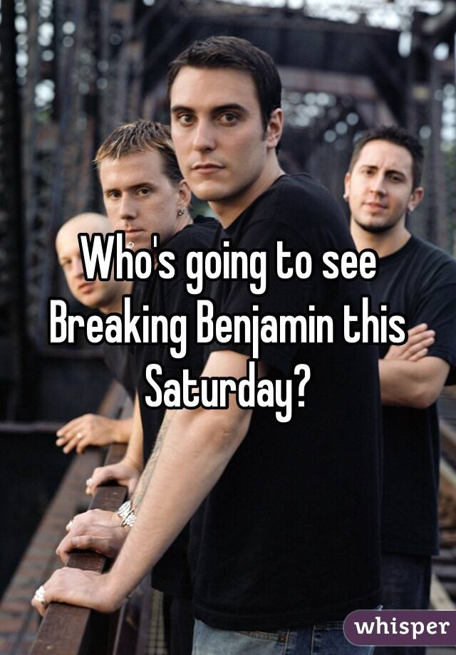 Who's going to see Breaking Benjamin this Saturday?