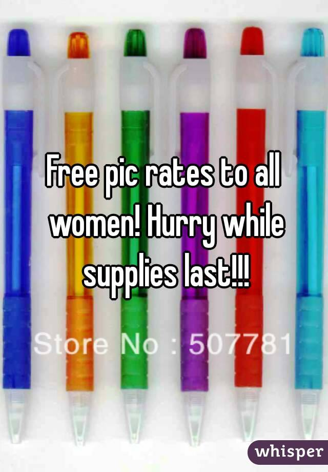 Free pic rates to all women! Hurry while supplies last!!!