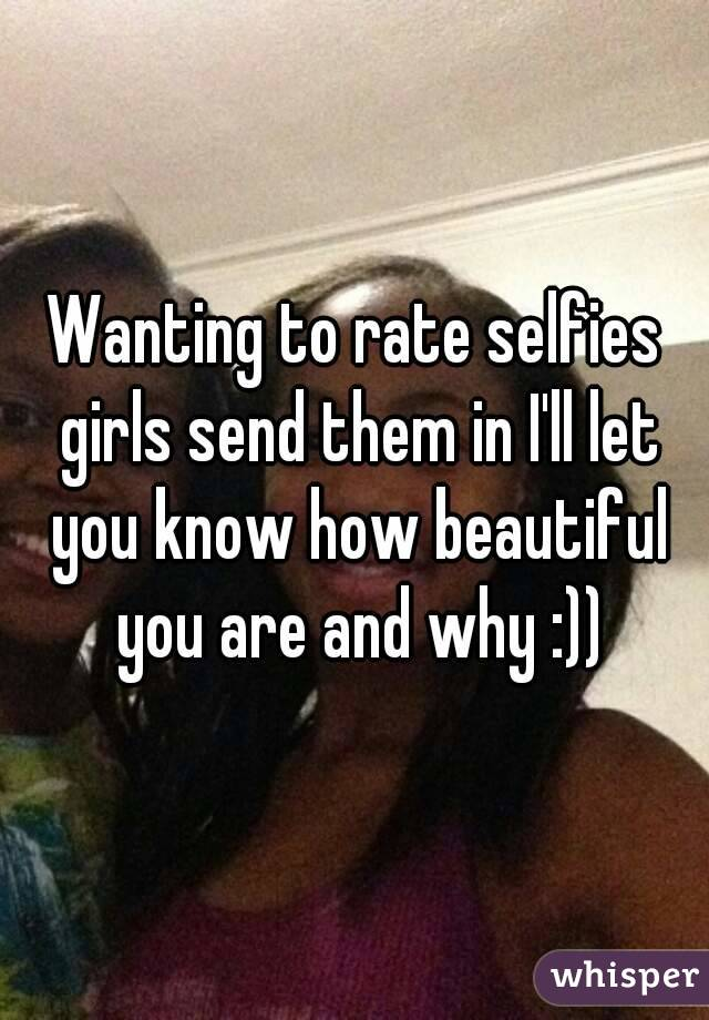 Wanting to rate selfies girls send them in I'll let you know how beautiful you are and why :))