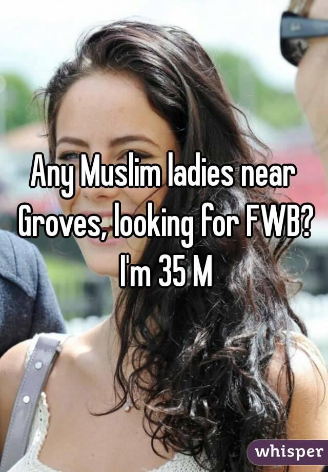 Any Muslim ladies near Groves, looking for FWB? I'm 35 M