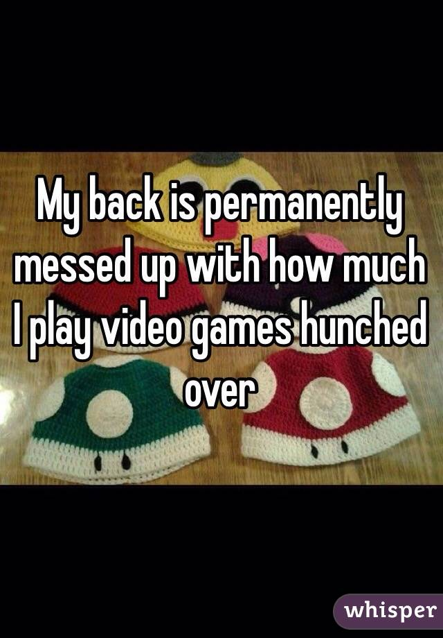 My back is permanently messed up with how much I play video games hunched over