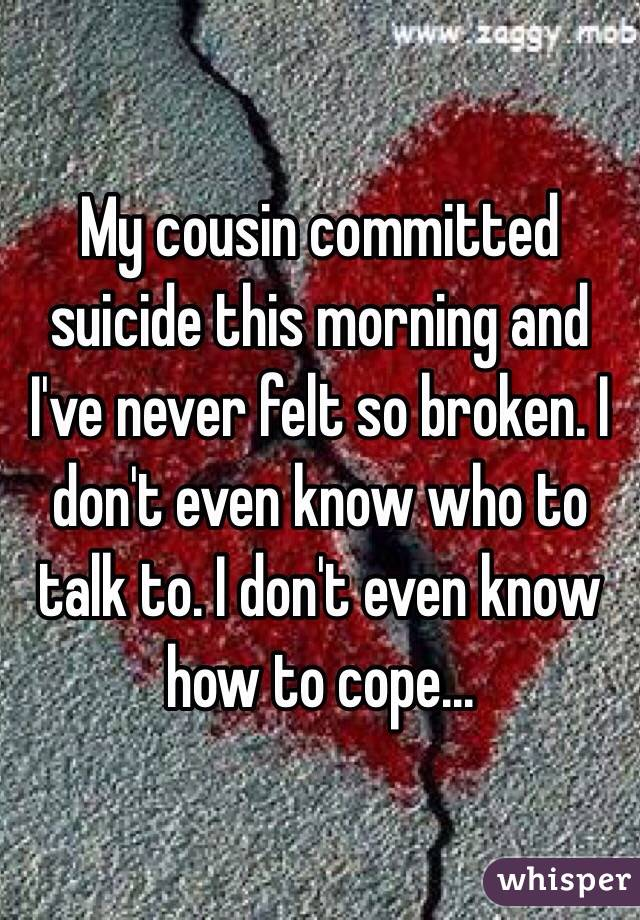 My cousin committed suicide this morning and I've never felt so broken. I don't even know who to talk to. I don't even know how to cope...