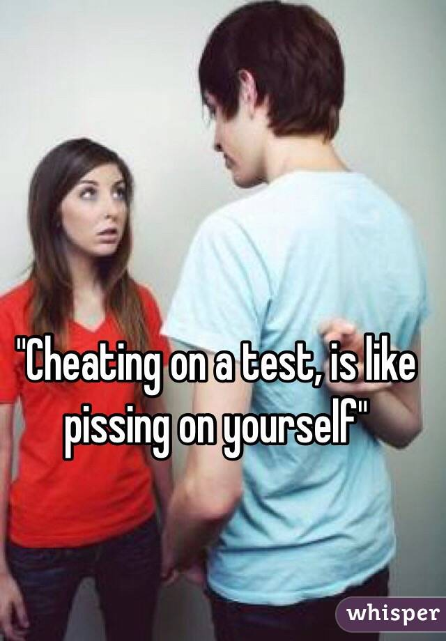 """""""Cheating on a test, is like pissing on yourself"""""""