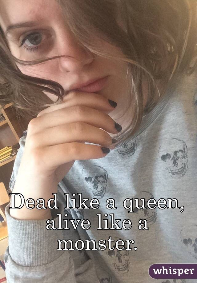 Dead like a queen, alive like a monster.