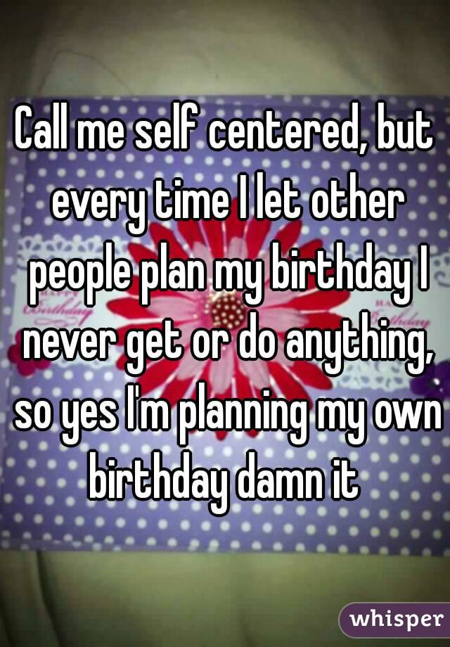 Call me self centered, but every time I let other people plan my birthday I never get or do anything, so yes I'm planning my own birthday damn it