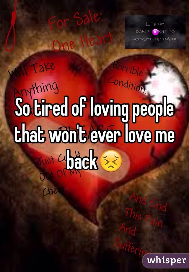 So tired of loving people that won't ever love me back😣