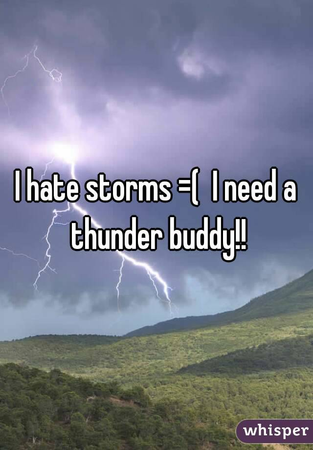 I hate storms =(  I need a thunder buddy!!