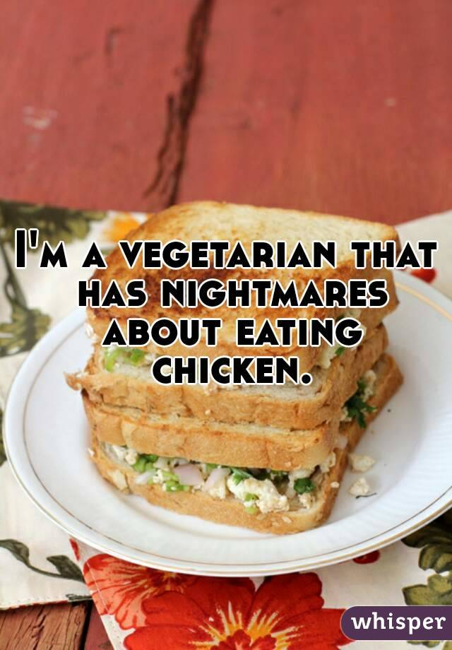 I'm a vegetarian that has nightmares about eating chicken.
