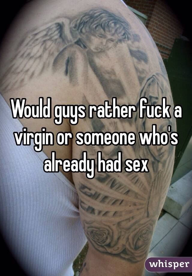 Would guys rather fuck a virgin or someone who's already had sex