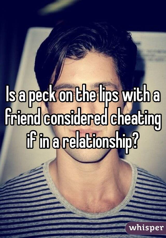Is a peck on the lips with a friend considered cheating if in a relationship?