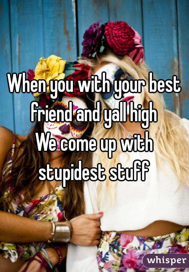 When you with your best friend and yall high  We come up with stupidest stuff