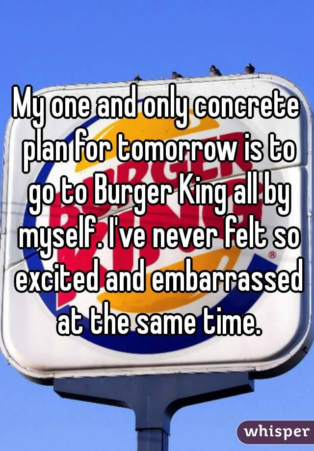 My one and only concrete plan for tomorrow is to go to Burger King all by myself. I've never felt so excited and embarrassed at the same time.