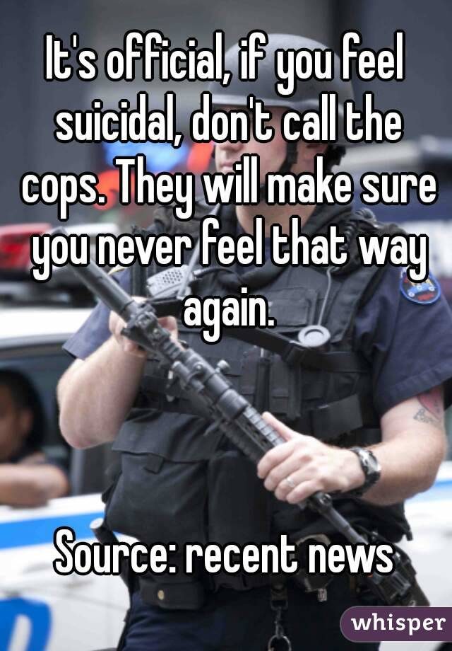 It's official, if you feel suicidal, don't call the cops. They will make sure you never feel that way again.    Source: recent news