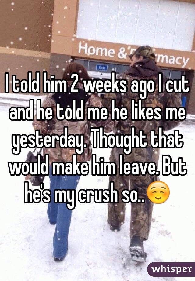 I told him 2 weeks ago I cut and he told me he likes me yesterday. Thought that would make him leave. But he's my crush so..☺️