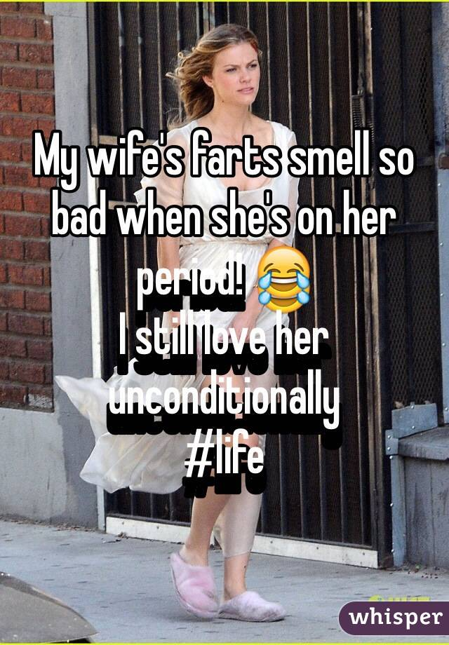 My wife's farts smell so bad when she's on her period! 😂 I still love her unconditionally  #life
