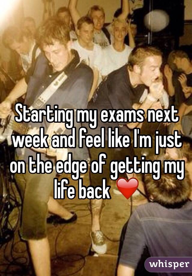 Starting my exams next week and feel like I'm just on the edge of getting my life back ❤️