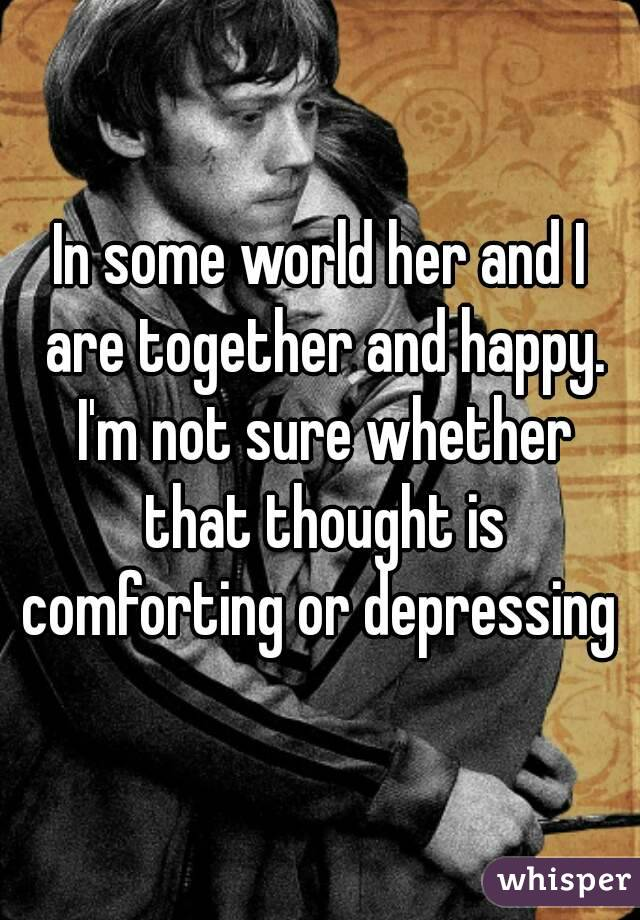 In some world her and I are together and happy. I'm not sure whether that thought is comforting or depressing