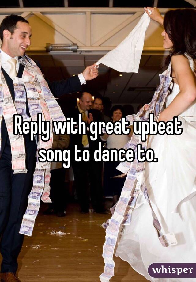 Reply with great upbeat song to dance to.